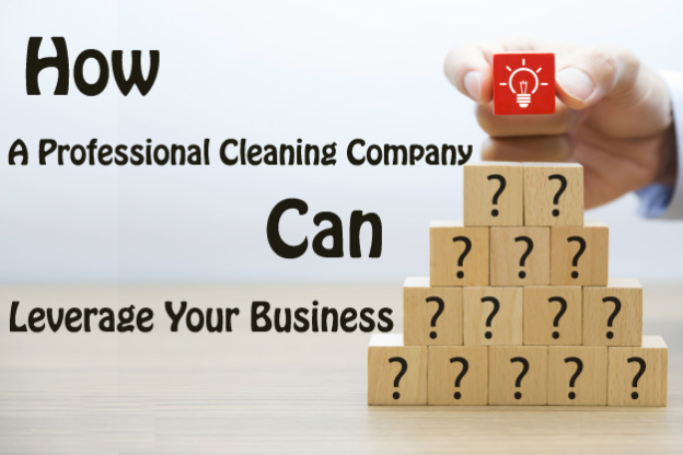 How a Professional Cleaning Company Can Leverage Your Business